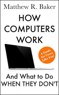 How Computers Work and What to Do When They Don't, available in paperback and Kindle on Amazon.